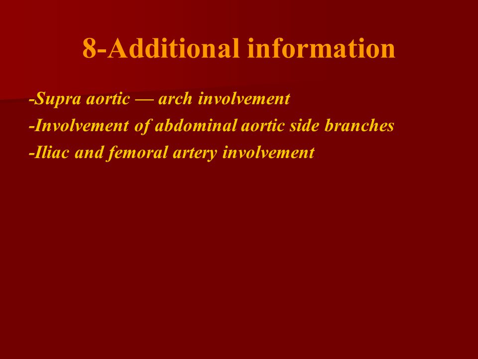 8-Additional information -Supra aortic — arch involvement -Involvement of abdominal aortic side branches -Iliac and femoral artery involvement