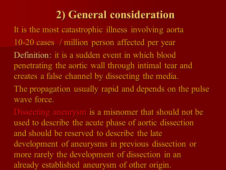 2) General consideration It is the most catastrophic illness involving aorta 10-20 cases / million person affected per year Definition: it is a sudden event in which blood penetrating the aortic wall through intimal tear and creates a false channel by dissecting the media.