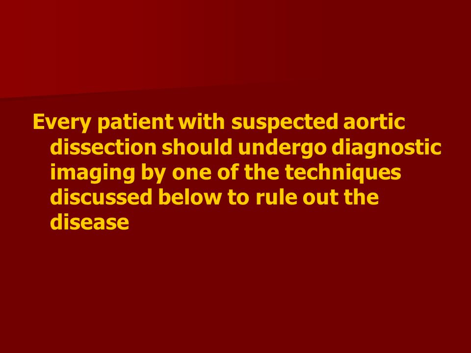 Every patient with suspected aortic dissection should undergo diagnostic imaging by one of the techniques discussed below to rule out the disease
