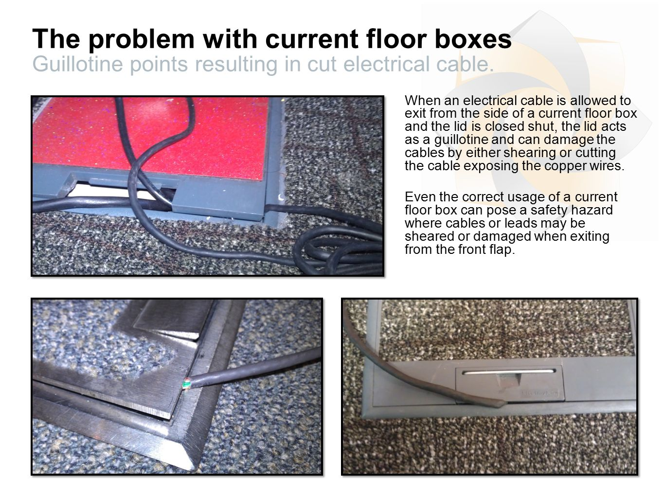 The problem with current floor boxes Guillotine points resulting in cut electrical cable.