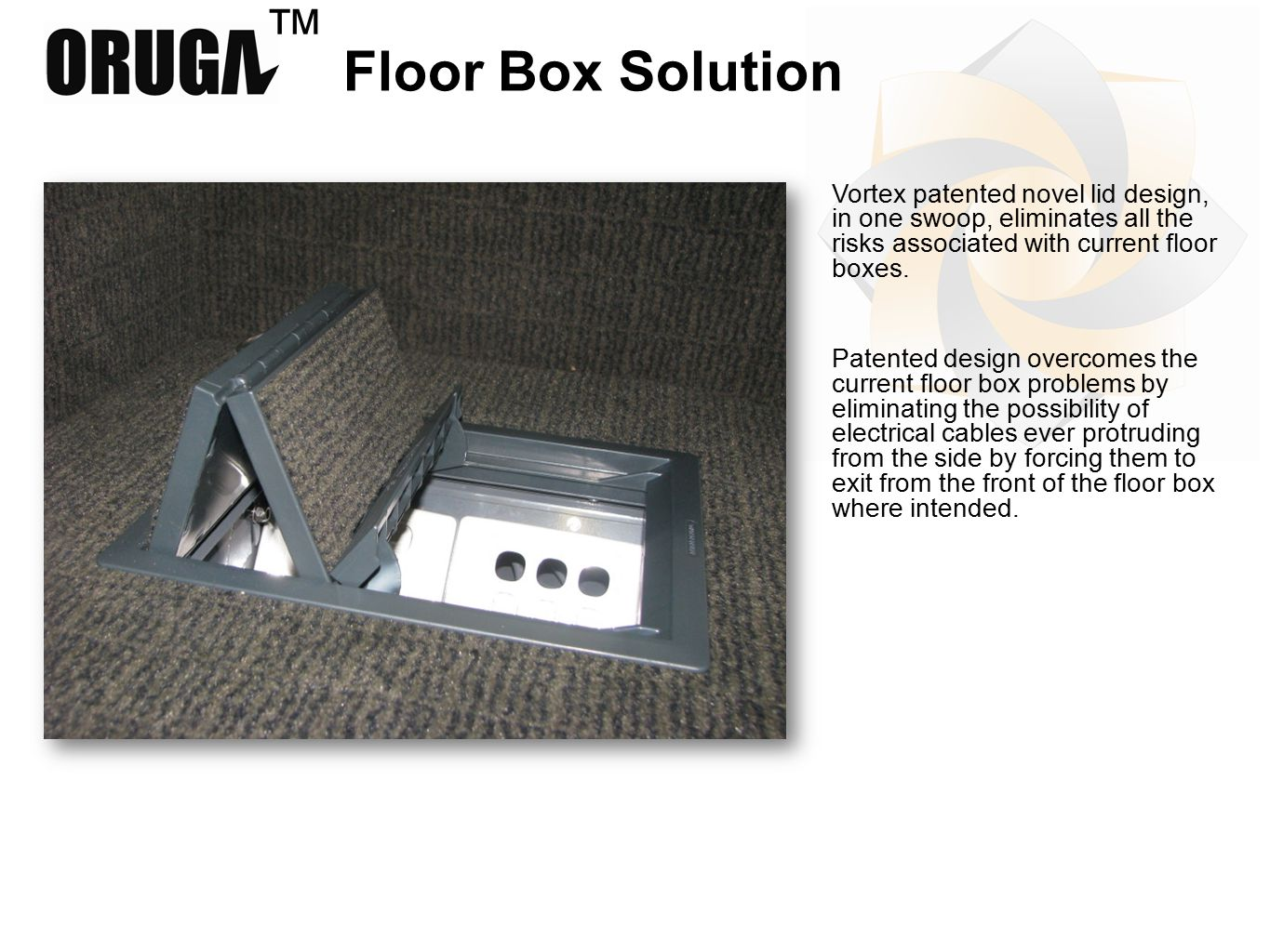 ™ Floor Box Solution Vortex patented novel lid design, in one swoop, eliminates all the risks associated with current floor boxes.