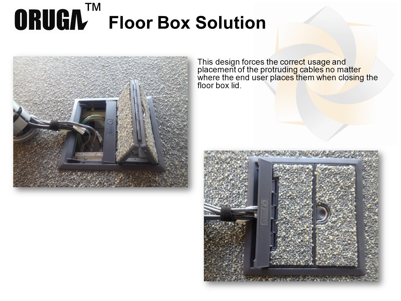 ™ Floor Box Solution This design forces the correct usage and placement of the protruding cables no matter where the end user places them when closing the floor box lid.