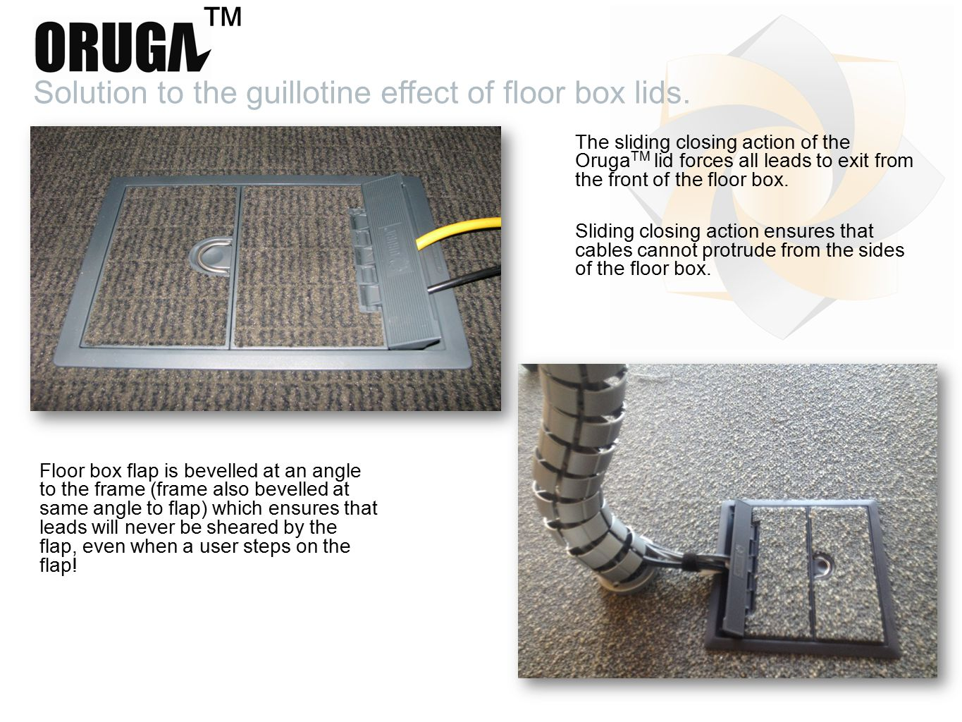 The sliding closing action of the Oruga TM lid forces all leads to exit from the front of the floor box.
