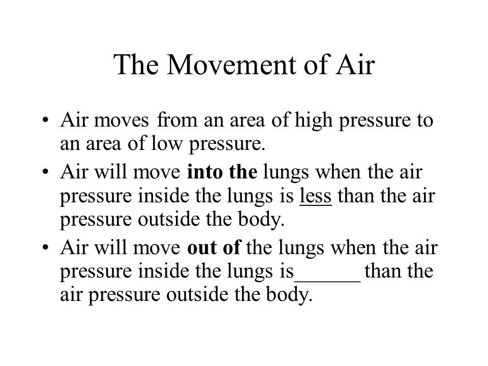 The Movement of Air Air moves from an area of high pressure to an area of low pressure. Air will move into the lungs when the air pressure inside the