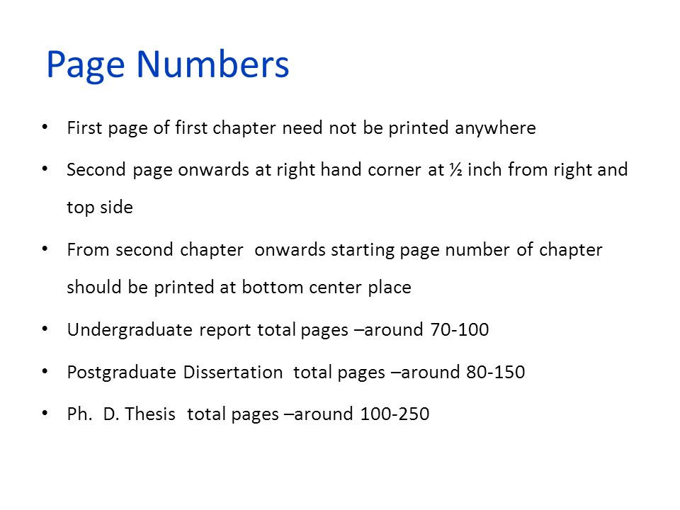 Page Numbers First page of first chapter need not be printed anywhere Second page onwards at right hand corner at ½ inch from right and top side From second chapter onwards starting page number of chapter should be printed at bottom center place Undergraduate report total pages –around 70-100 Postgraduate Dissertation total pages –around 80-150 Ph.