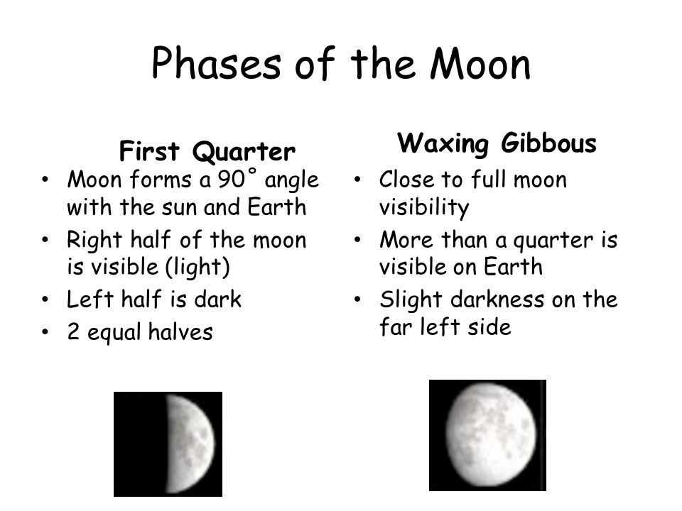 Phases of the Moon First Quarter Moon forms a 90˚ angle with the sun and Earth Right half of the moon is visible (light) Left half is dark 2 equal hal