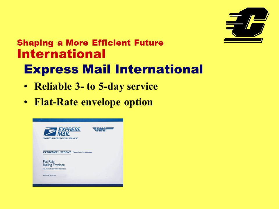 Shaping a More Efficient Future International Express Mail International Reliable 3- to 5-day service Flat-Rate envelope option