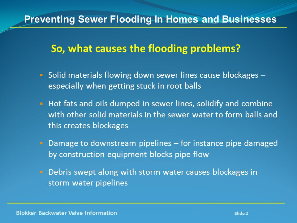 Preventing Sewer Flooding In Homes and Businesses So, what causes the flooding problems?  Solid materials flowing down sewer lines cause blockages –