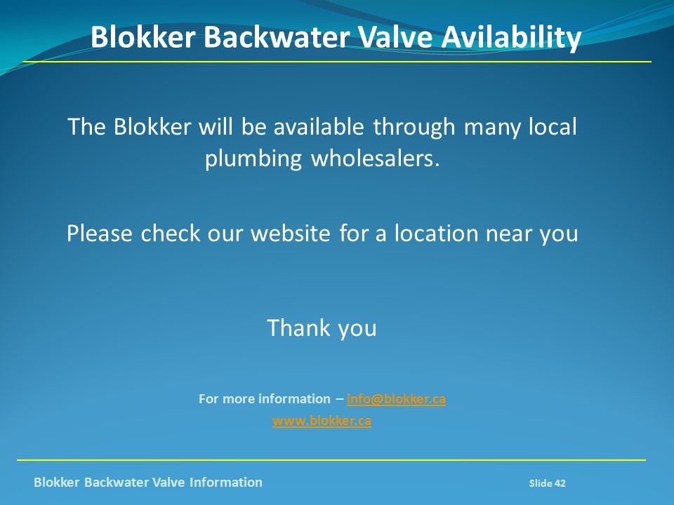 Blokker Backwater Valve Avilability The Blokker will be available through many local plumbing wholesalers. Please check our website for a location nea