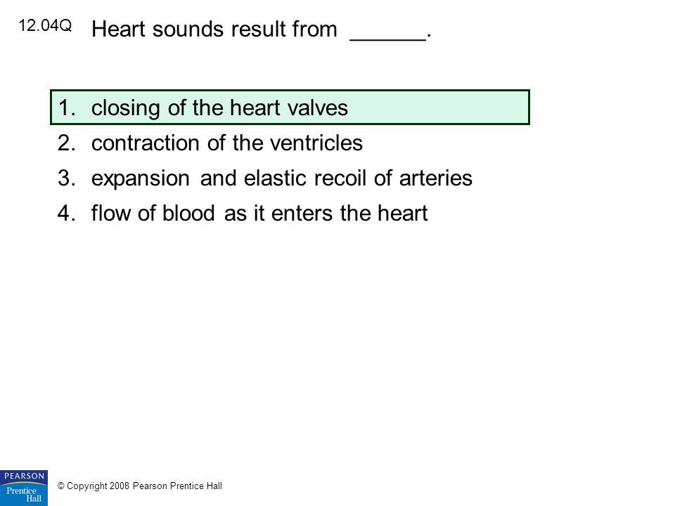 12.04Q Heart sounds result from ______. 1.closing of the heart valves 2.contraction of the ventricles 3.expansion and elastic recoil of arteries 4.flo