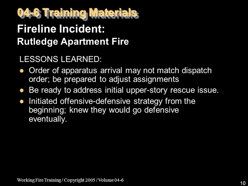 Working Fire Training / Copyright 2005 / Volume 04-6 10 LESSONS LEARNED: Order of apparatus arrival may not match dispatch order; be prepared to adjust assignments Be ready to address initial upper-story rescue issue.