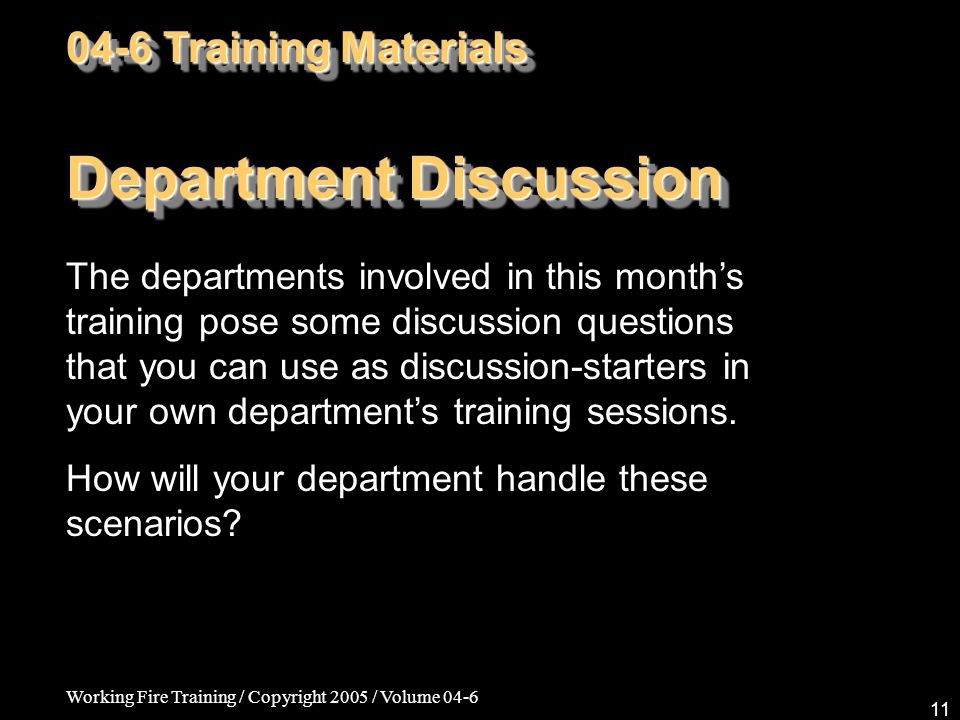 Working Fire Training / Copyright 2005 / Volume 04-6 11 Department Discussion The departments involved in this month's training pose some discussion questions that you can use as discussion-starters in your own department's training sessions.