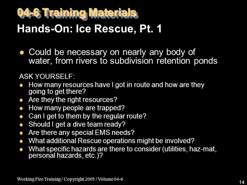 Working Fire Training / Copyright 2005 / Volume 04-6 14 Could be necessary on nearly any body of water, from rivers to subdivision retention ponds ASK YOURSELF: How many resources have I got in route and how are they going to get there.