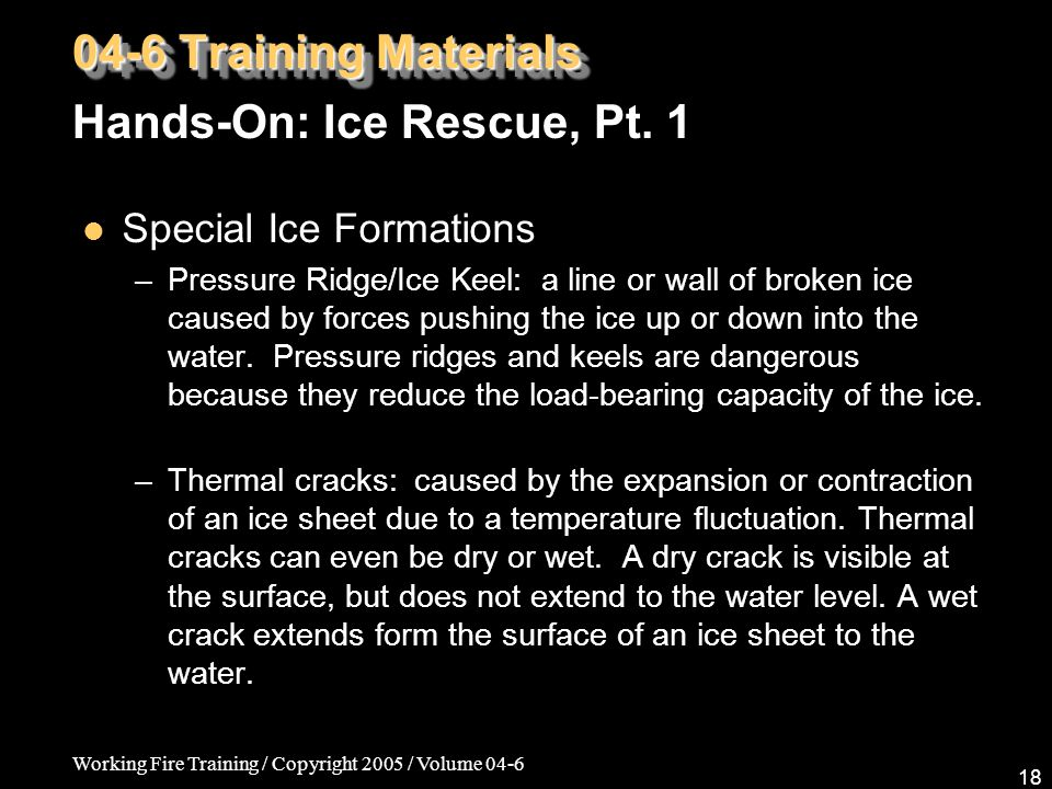 Working Fire Training / Copyright 2005 / Volume 04-6 18 Special Ice Formations – Pressure Ridge/Ice Keel: a line or wall of broken ice caused by force