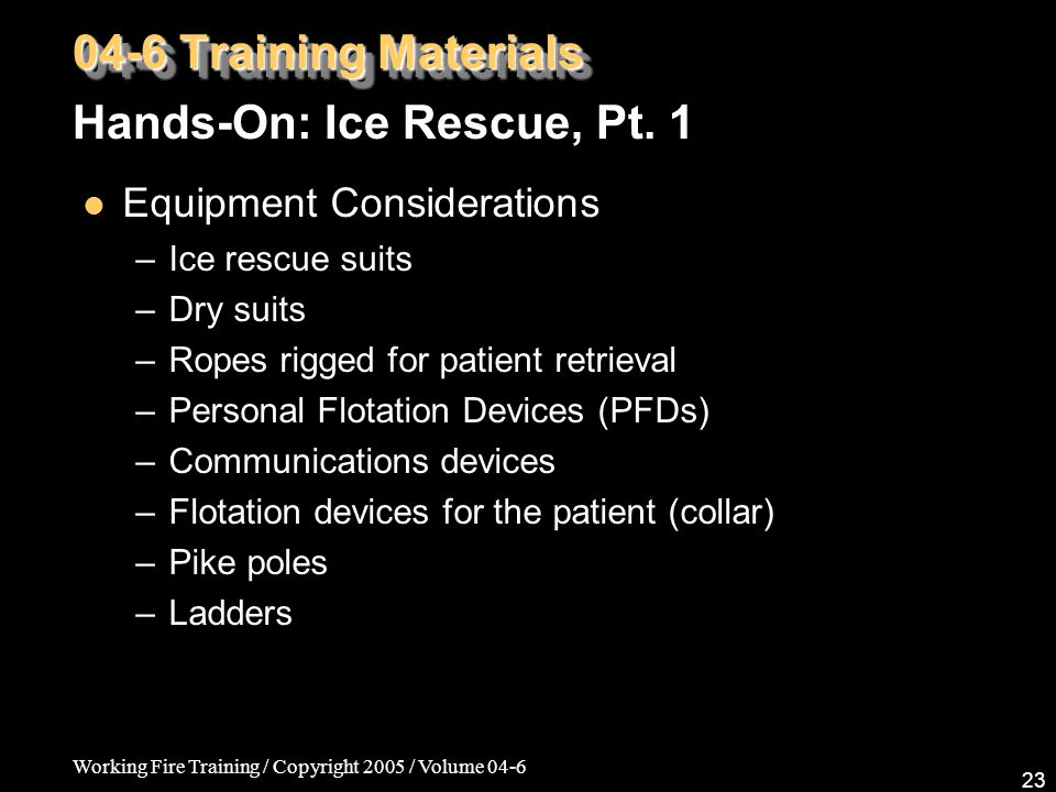 Working Fire Training / Copyright 2005 / Volume 04-6 23 Equipment Considerations – Ice rescue suits – Dry suits – Ropes rigged for patient retrieval –