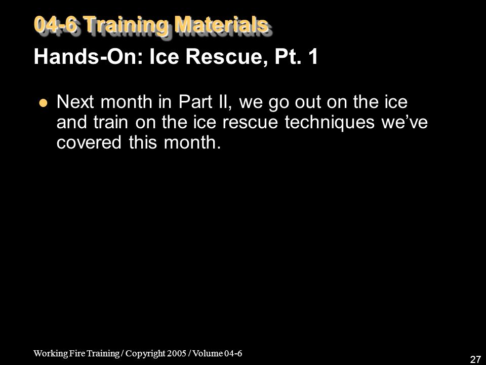 Working Fire Training / Copyright 2005 / Volume 04-6 27 Next month in Part II, we go out on the ice and train on the ice rescue techniques we've cover