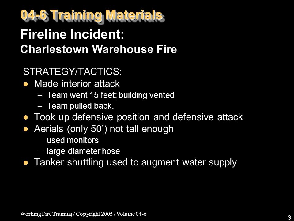 Working Fire Training / Copyright 2005 / Volume 04-6 3 STRATEGY/TACTICS: Made interior attack –Team went 15 feet; building vented –Team pulled back.