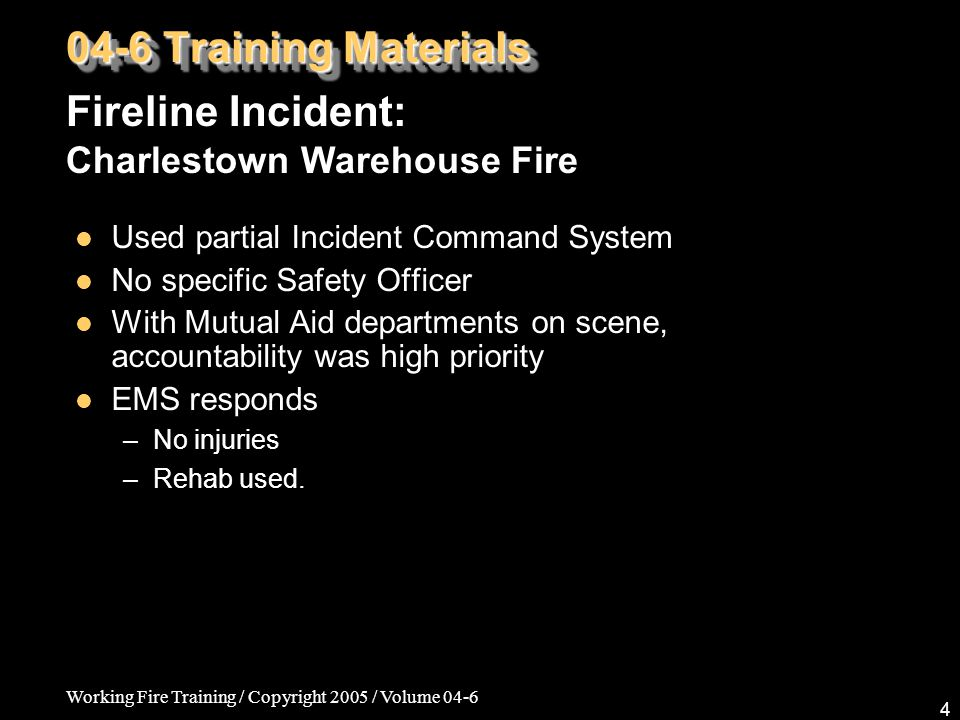 Working Fire Training / Copyright 2005 / Volume 04-6 5 EVENTS: Building vented via flashover twice Forced hose crew down Haz-mat not much of an issue –Used a front-end loader to contain run-off Mutual Aid teams used hose streams to cool adjacent oil storage shed - see video clip Foam used Fireline Incident: Charlestown Warehouse Fire 04-6 Training Materials Click video to view