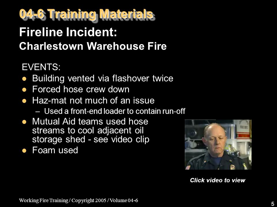 Working Fire Training / Copyright 2005 / Volume 04-6 5 EVENTS: Building vented via flashover twice Forced hose crew down Haz-mat not much of an issue