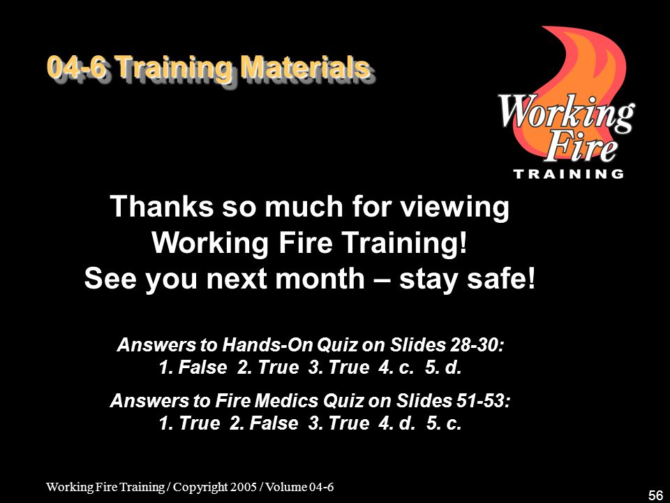 Working Fire Training / Copyright 2005 / Volume 04-6 56 04-6 Training Materials Thanks so much for viewing Working Fire Training! See you next month –