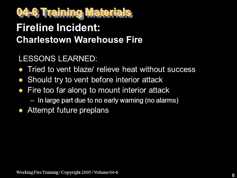 Working Fire Training / Copyright 2005 / Volume 04-6 6 LESSONS LEARNED: Tried to vent blaze/ relieve heat without success Should try to vent before interior attack Fire too far along to mount interior attack –In large part due to no early warning (no alarms) Attempt future preplans Fireline Incident: Charlestown Warehouse Fire 04-6 Training Materials