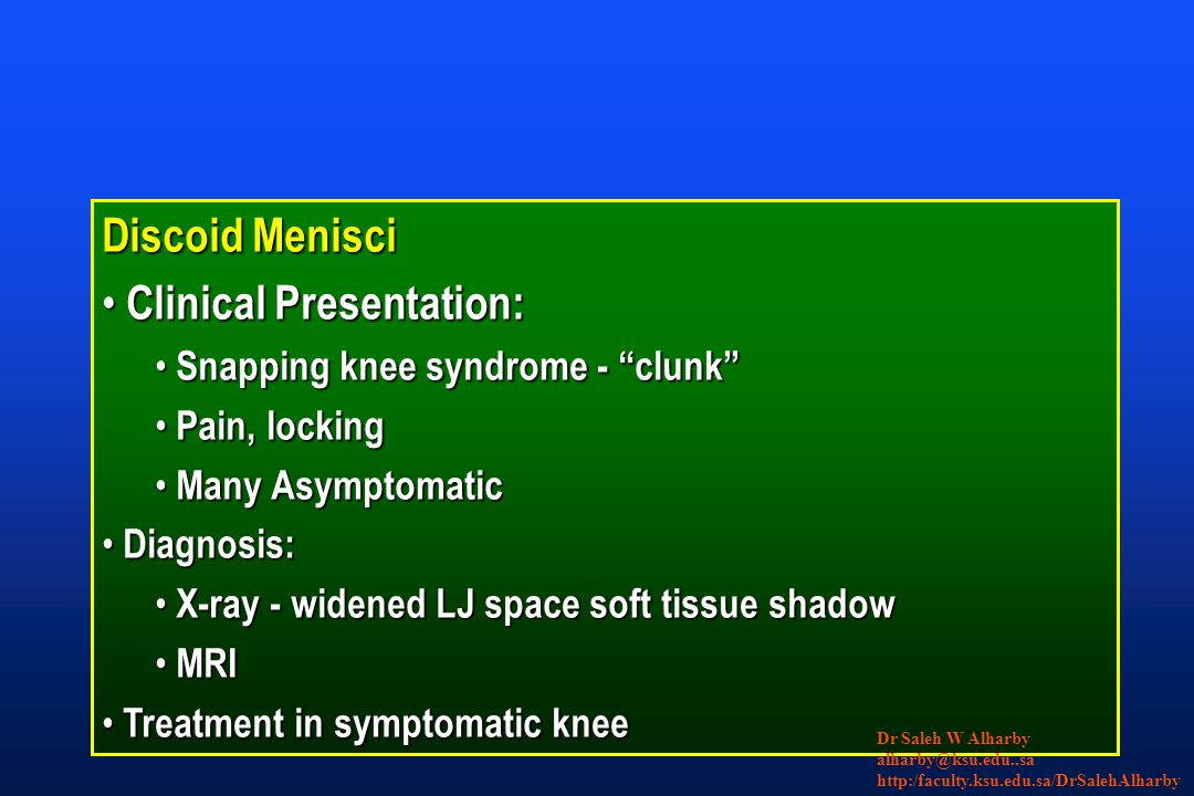 Discoid Menisci Clinical Presentation: Clinical Presentation: Snapping knee syndrome - clunk Snapping knee syndrome - clunk Pain, locking Pain, locking Many Asymptomatic Many Asymptomatic Diagnosis: Diagnosis: X-ray - widened LJ space soft tissue shadow X-ray - widened LJ space soft tissue shadow MRI MRI Treatment in symptomatic knee Treatment in symptomatic knee Dr Saleh W Alharby alharby@ksu.edu..sa http:/faculty.ksu.edu.sa/DrSalehAlharby
