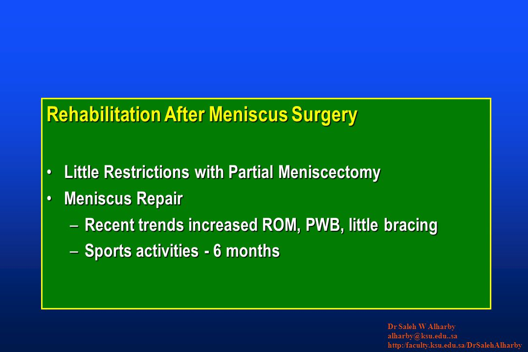 Rehabilitation After Meniscus Surgery Little Restrictions with Partial Meniscectomy Little Restrictions with Partial Meniscectomy Meniscus Repair Meniscus Repair – Recent trends increased ROM, PWB, little bracing – Sports activities - 6 months Dr Saleh W Alharby alharby@ksu.edu..sa http:/faculty.ksu.edu.sa/DrSalehAlharby