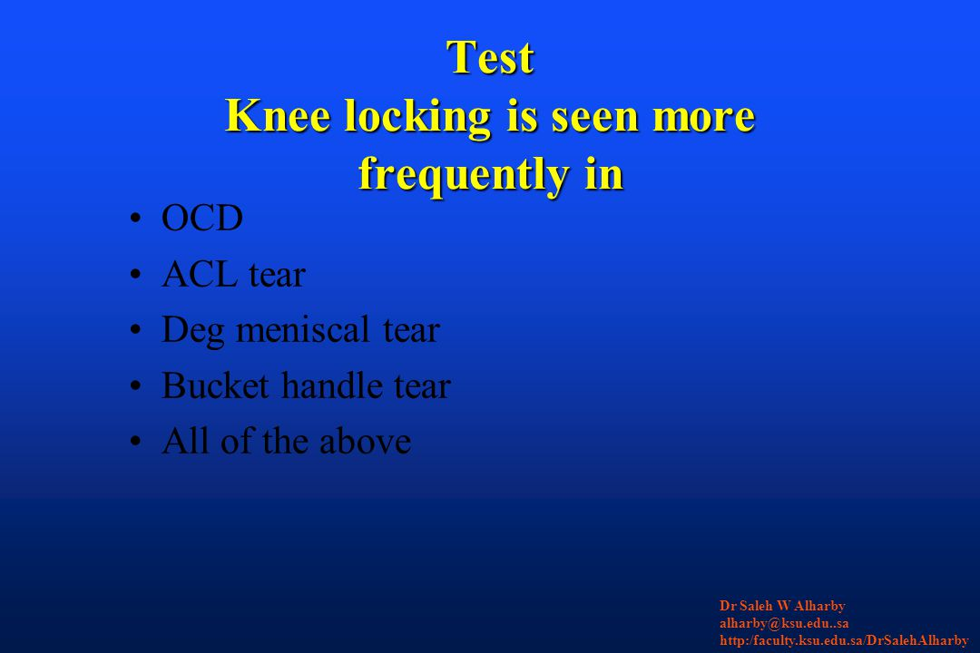 Test Knee locking is seen more frequently in OCD ACL tear Deg meniscal tear Bucket handle tear All of the above Dr Saleh W Alharby alharby@ksu.edu..sa