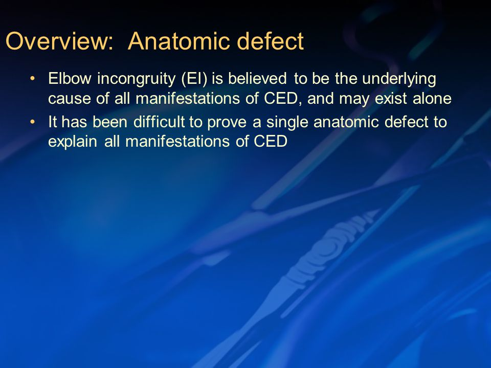 Elbow incongruity (EI) is believed to be the underlying cause of all manifestations of CED, and may exist alone It has been difficult to prove a single anatomic defect to explain all manifestations of CED Overview: Anatomic defect