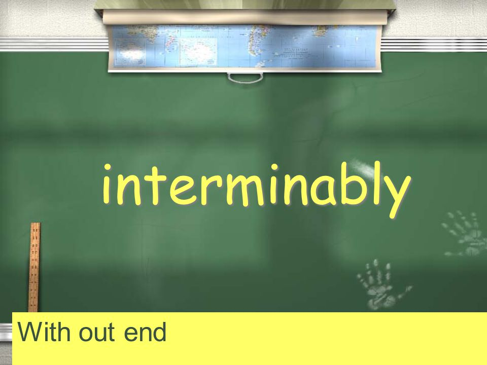 interminably With out end