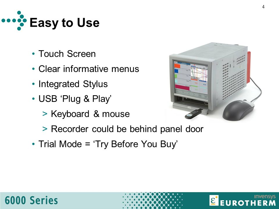 4 Easy to Use Touch Screen Clear informative menus Integrated Stylus USB 'Plug & Play' >Keyboard & mouse >Recorder could be behind panel door Trial Mode = 'Try Before You Buy'