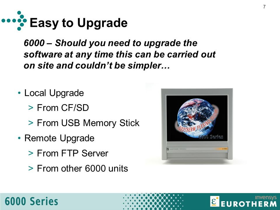7 Easy to Upgrade Local Upgrade >From CF/SD >From USB Memory Stick Remote Upgrade >From FTP Server >From other 6000 units 6000 – Should you need to upgrade the software at any time this can be carried out on site and couldn't be simpler…