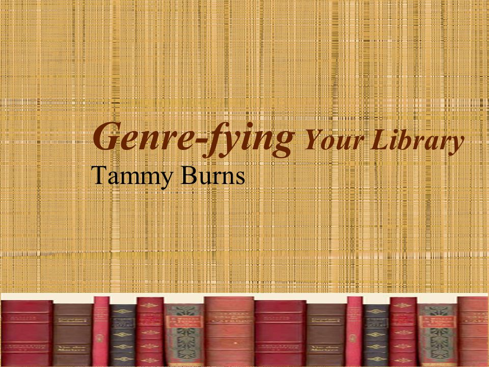 Genre-fying Your Library Tammy Burns