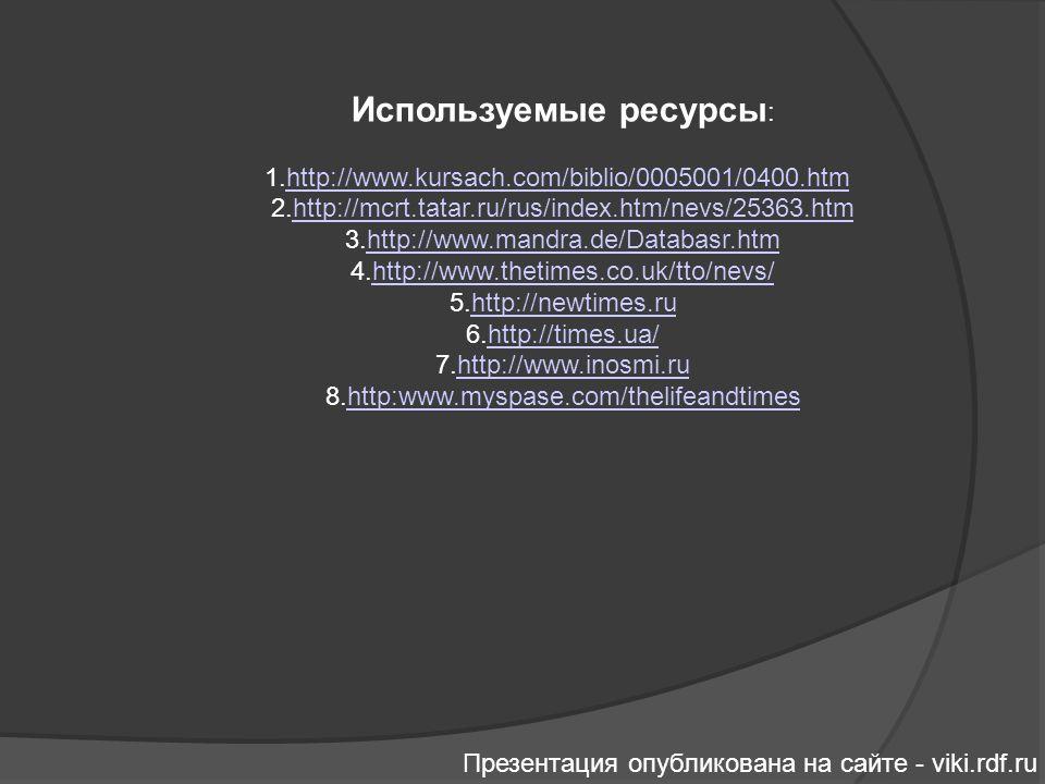 Используемые ресурсы : 1.http://www.kursach.com/biblio/0005001/0400.htmhttp://www.kursach.com/biblio/0005001/0400.htm 2.http://mcrt.tatar.ru/rus/index.htm/nevs/25363.htmhttp://mcrt.tatar.ru/rus/index.htm/nevs/25363.htm 3.http://www.mandra.de/Databasr.htmhttp://www.mandra.de/Databasr.htm 4.http://www.thetimes.co.uk/tto/nevs/http://www.thetimes.co.uk/tto/nevs/ 5.http://newtimes.ruhttp://newtimes.ru 6.http://times.ua/http://times.ua/ 7.http://www.inosmi.ruhttp://www.inosmi.ru 8.http:www.myspase.com/thelifeandtimeshttp:www.myspase.com/thelifeandtimes Презентация опубликована на сайте - viki.rdf.ru