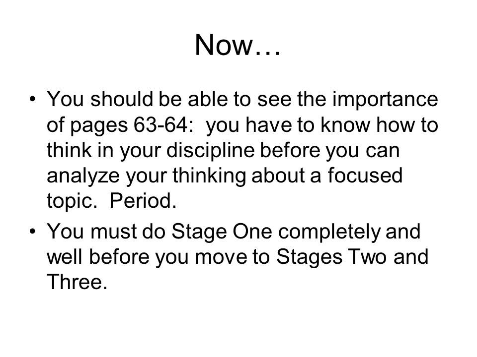 Now… You should be able to see the importance of pages 63-64: you have to know how to think in your discipline before you can analyze your thinking about a focused topic.