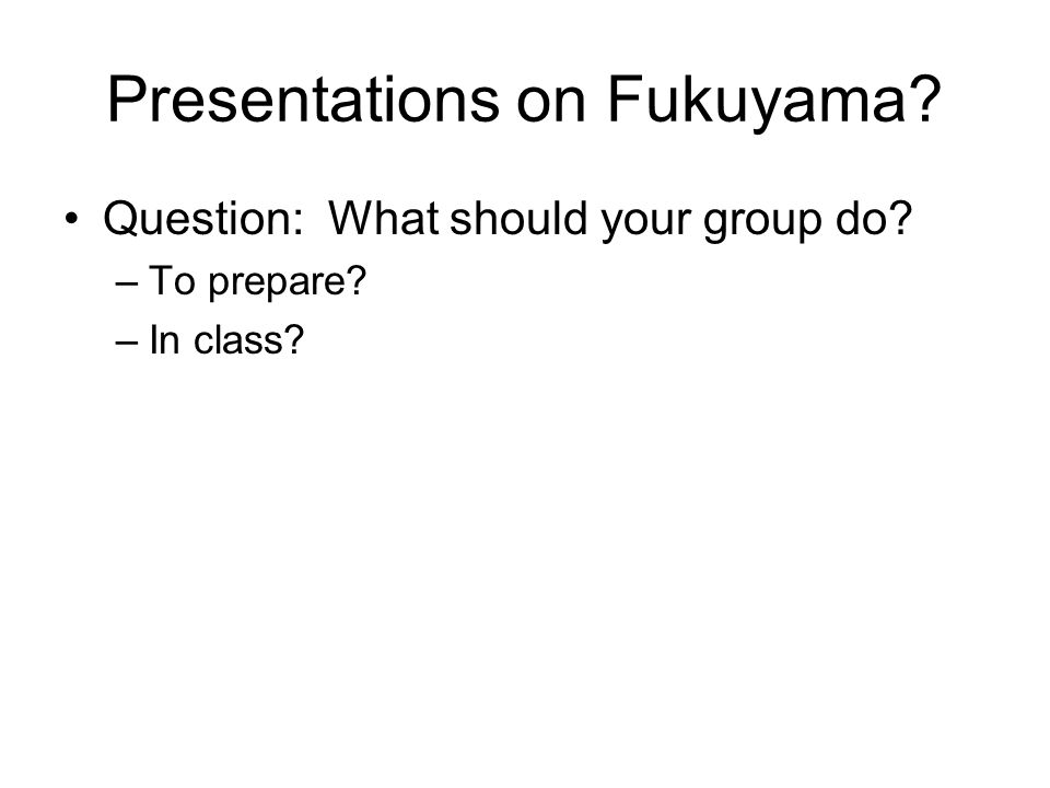 Presentations on Fukuyama Question: What should your group do –To prepare –In class