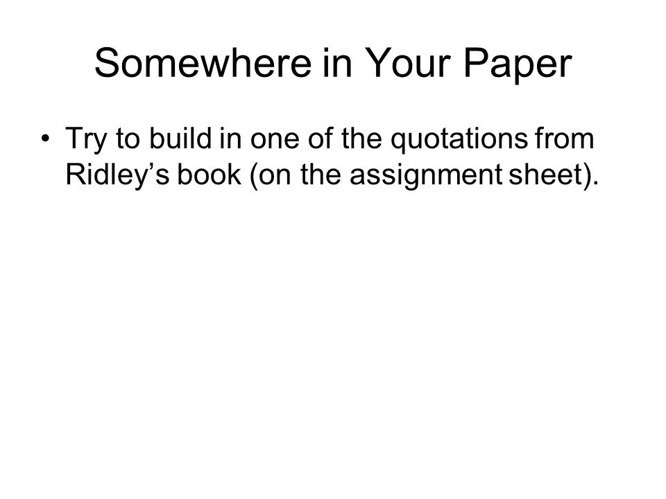 Somewhere in Your Paper Try to build in one of the quotations from Ridley's book (on the assignment sheet).