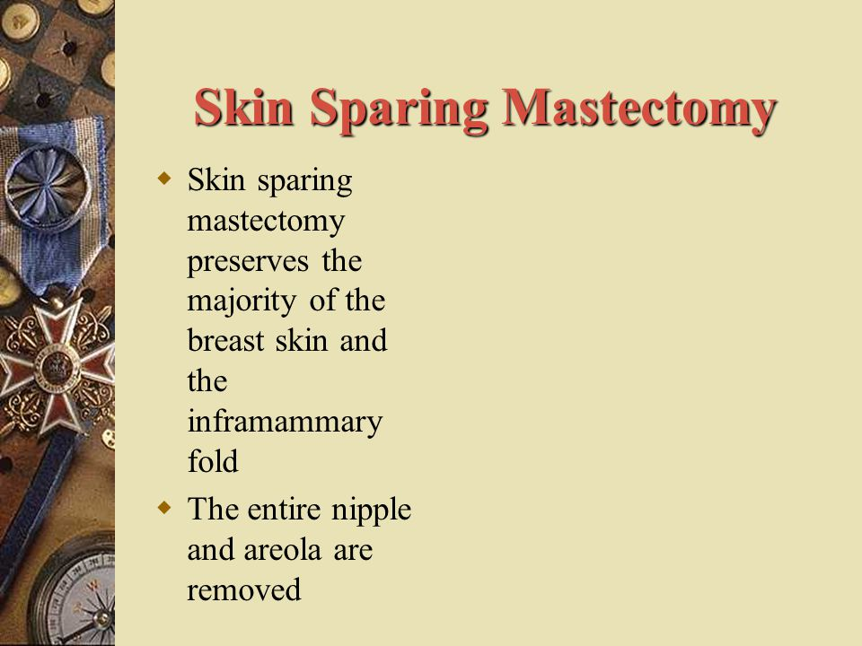 Skin Sparing Mastectomy  Skin sparing mastectomy preserves the majority of the breast skin and the inframammary fold  The entire nipple and areola a