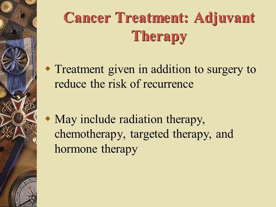 Cancer Treatment: Adjuvant Therapy  Treatment given in addition to surgery to reduce the risk of recurrence  May include radiation therapy, chemothe