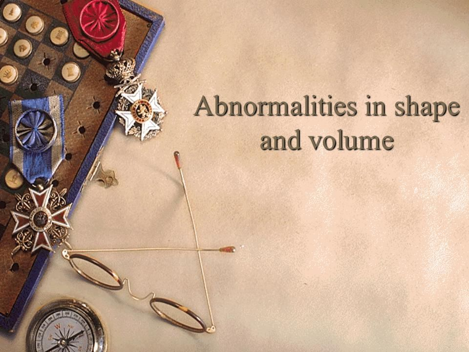 Abnormalities in shape and volume