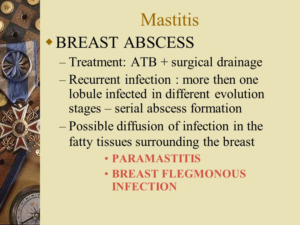 Mastitis  BREAST ABSCESS – Treatment: ATB + surgical drainage – Recurrent infection : more then one lobule infected in different evolution stages – s