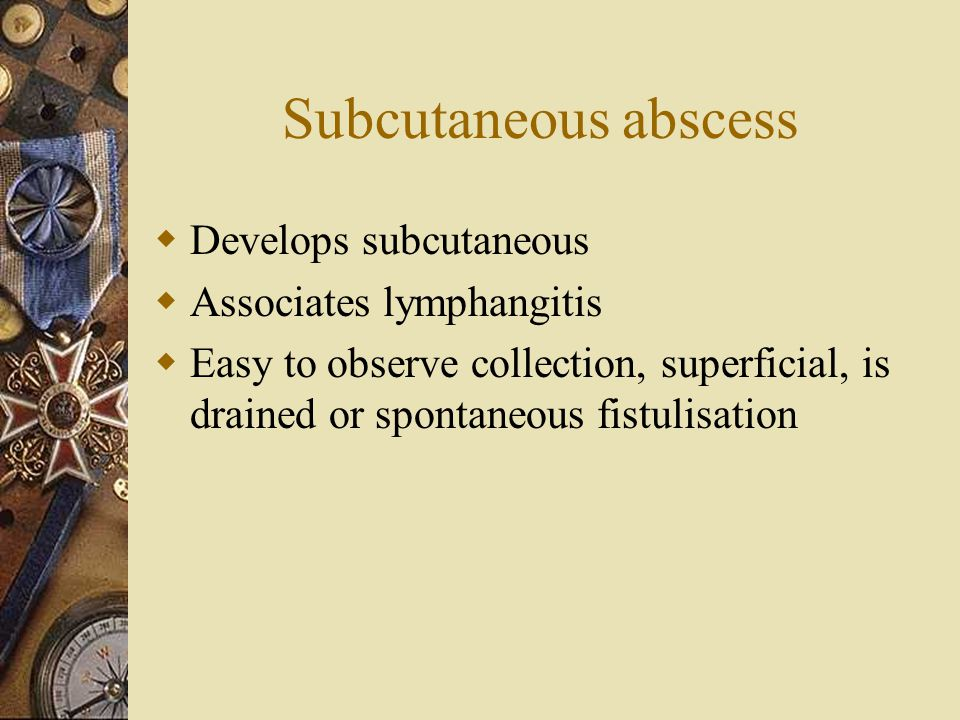 Subcutaneous abscess  Develops subcutaneous  Associates lymphangitis  Easy to observe collection, superficial, is drained or spontaneous fistulisat