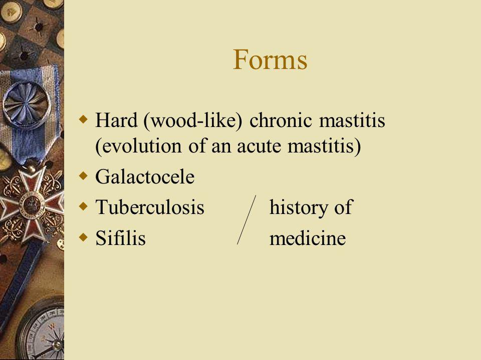 Forms  Hard (wood-like) chronic mastitis (evolution of an acute mastitis)  Galactocele  Tuberculosis history of  Sifilismedicine