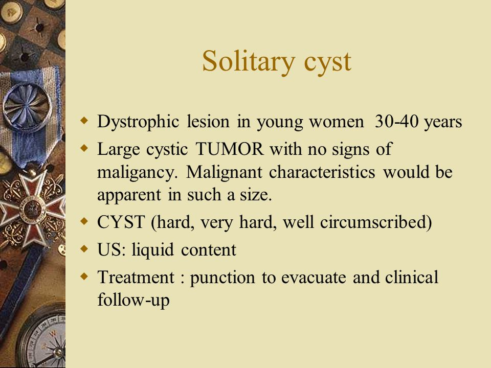 Solitary cyst  Dystrophic lesion in young women 30-40 years  Large cystic TUMOR with no signs of maligancy. Malignant characteristics would be appar