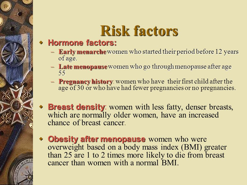 Risk factors  Hormone factors: – Early menarche women who started their period before 12 years of age. – Late menopause women who go through menopaus