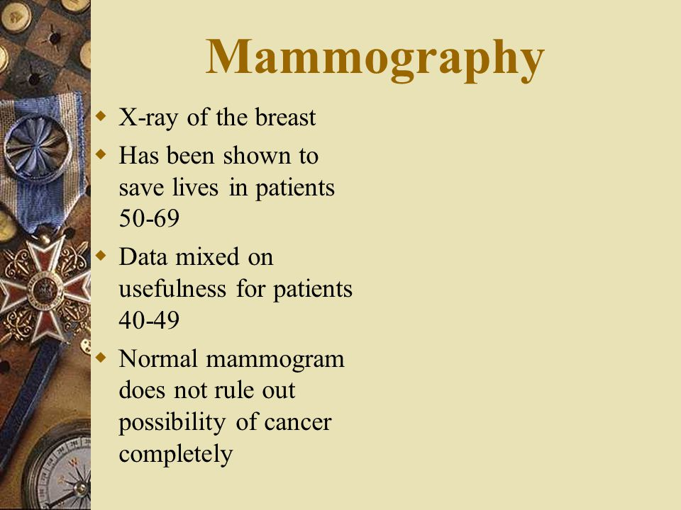Mammography  X-ray of the breast  Has been shown to save lives in patients 50-69  Data mixed on usefulness for patients 40-49  Normal mammogram do