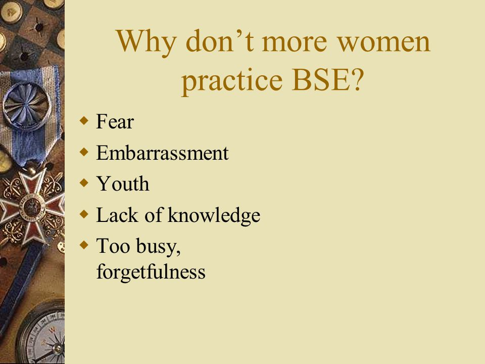 Why don't more women practice BSE?  Fear  Embarrassment  Youth  Lack of knowledge  Too busy, forgetfulness