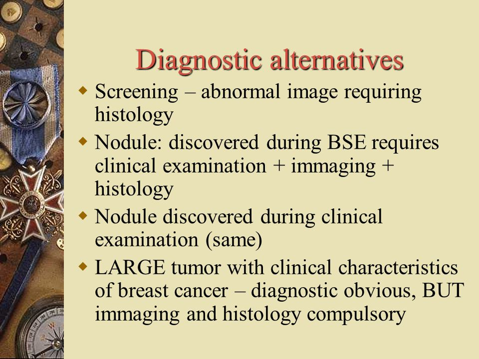 Diagnostic alternatives  Screening – abnormal image requiring histology  Nodule: discovered during BSE requires clinical examination + immaging + hi