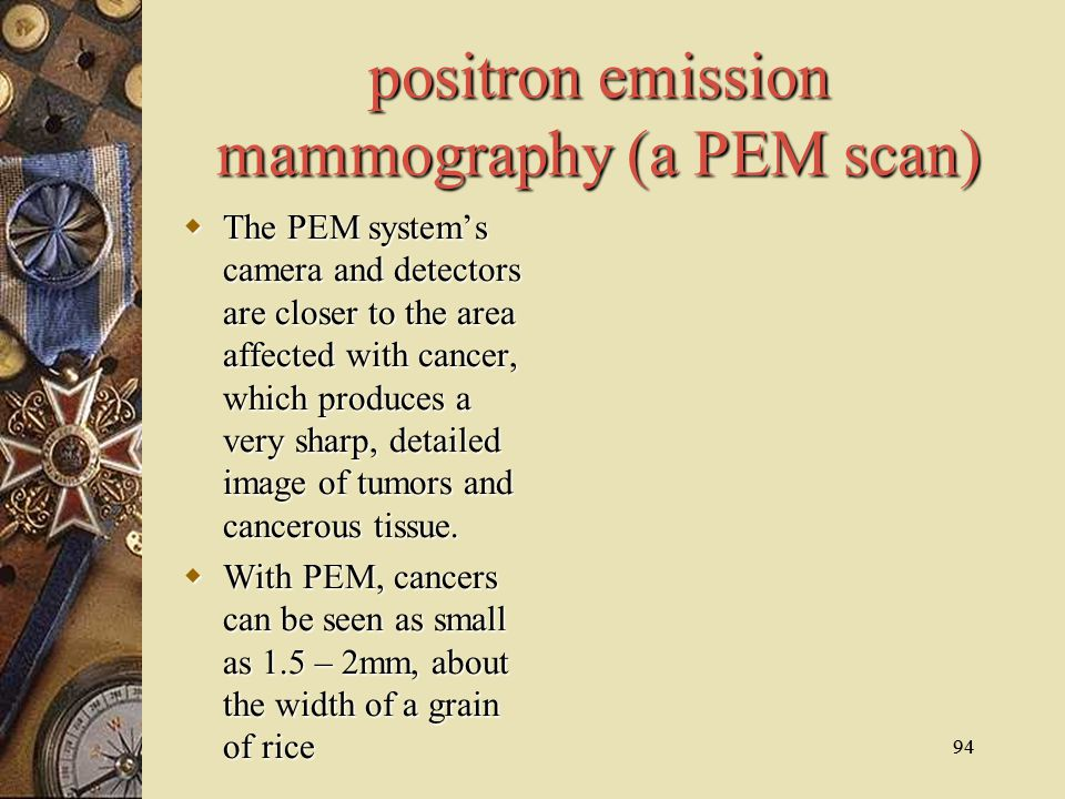 94 positron emission mammography (a PEM scan)  The PEM system's camera and detectors are closer to the area affected with cancer, which produces a ve