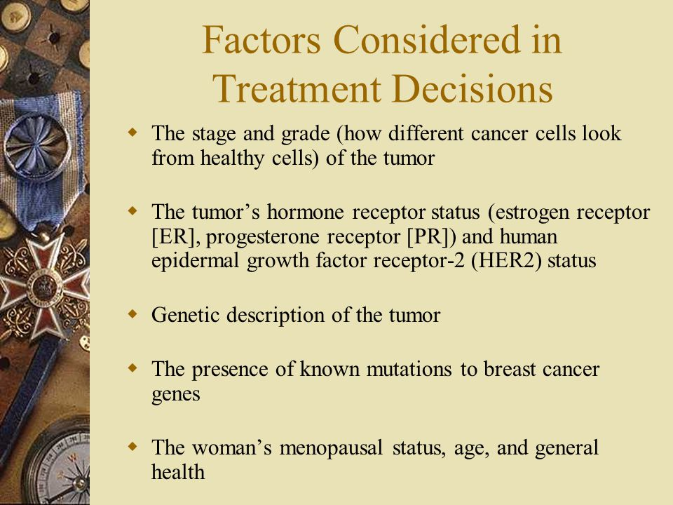 Factors Considered in Treatment Decisions  The stage and grade (how different cancer cells look from healthy cells) of the tumor  The tumor's hormon